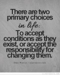 there-are-two-primary-choices-in-life-to-accept-conditions-as-they-exist-or-accept-the-responsibility-for-changing-them-3